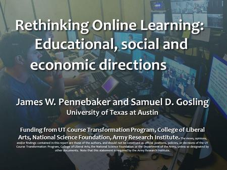 Rethinking Online Learning: Educational, social and economic directions James W. Pennebaker and Samuel D. Gosling University of Texas at Austin Funding.