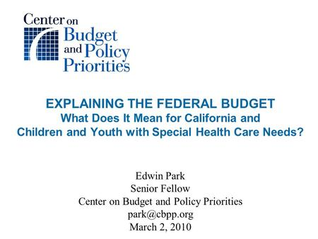 EXPLAINING THE FEDERAL BUDGET What Does It Mean for California and Children and Youth with Special Health Care Needs? Edwin Park Senior Fellow Center on.