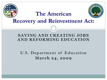 SAVING AND CREATING JOBS AND REFORMING EDUCATION U.S. Department of Education March 24, 2009 The American Recovery and Reinvestment Act: