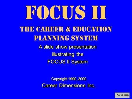 Focus II The Career & Education Planning System A slide show presentation illustrating the FOCUS II System Copyright 1990, 2000 Career Dimensions Inc.
