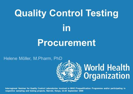 Quality Control Testing in Procurement Helene Möller, M.Pharm, PhD Interregional Seminar for Quality Control Laboratories involved in WHO Prequalification.