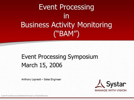 "Systar Proprietary and Confidential Information – All Rights Reserved. Event Processing in Business Activity Monitoring (""BAM"") Event Processing Symposium."