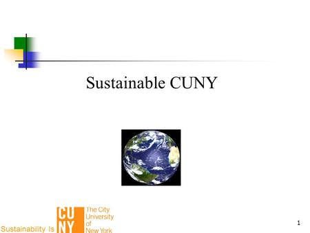 1 Sustainable CUNY Sustainability Is. 2 2 3 Climate Change Energy Independence Health Economic & Workforce Development Sustainability Impetus.