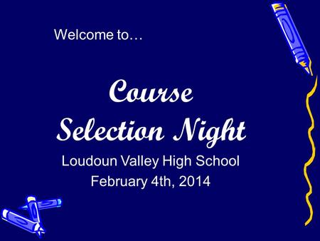 Welcome to… Course Selection Night Loudoun Valley High School February 4th, 2014.