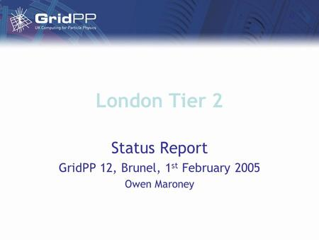 London Tier 2 Status Report GridPP 12, Brunel, 1 st February 2005 Owen Maroney.
