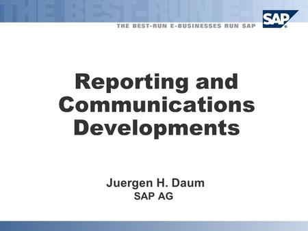 Reporting and Communications Developments Juergen H. Daum SAP AG.