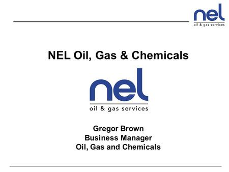 NEL Oil, Gas & Chemicals Gregor Brown Business Manager Oil, Gas and Chemicals.