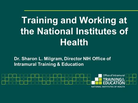 Training and Working at the National Institutes of Health Dr. Sharon L. Milgram, Director NIH Office of Intramural Training & Education.