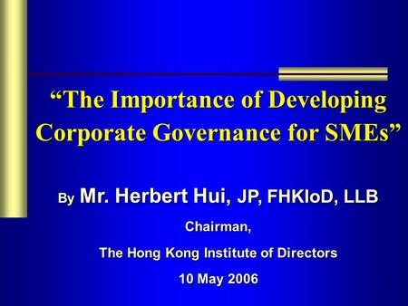 "1 ""The Importance of Developing Corporate Governance for SMEs"" By Mr. Herbert Hui, JP, FHKIoD, LLB Chairman, The Hong Kong Institute of Directors 10 May."