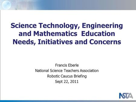 Science Technology, Engineering and Mathematics Education Needs, Initiatives and Concerns Francis Eberle National Science Teachers Association Robotic.