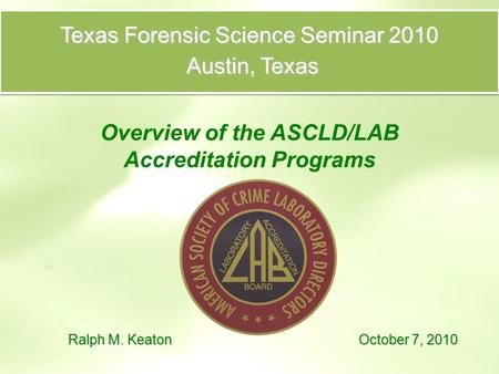 Texas Forensic Science Seminar 2010 Austin, Texas Austin, Texas Overview of the ASCLD/LAB Accreditation Programs Ralph M. Keaton October 7, 2010.