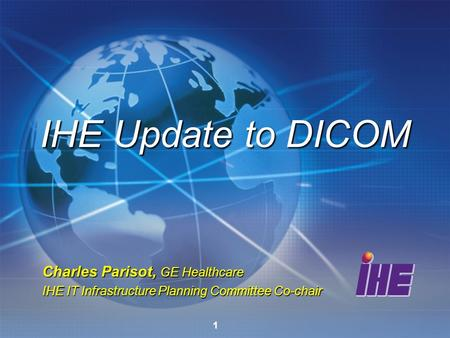 1 Charles Parisot, GE Healthcare IHE IT Infrastructure Planning Committee Co-chair IHE Update to DICOM.