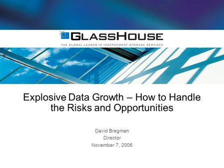 Explosive Data Growth – How to Handle the Risks and Opportunities David Bregman Director November 7, 2006.