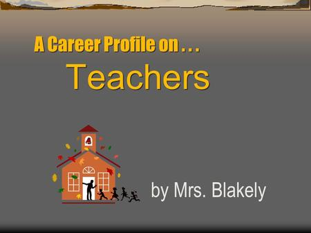 A Career Profile on... Teachers by Mrs. Blakely. Career Field Humanitarian: loves to help people improve their lives.