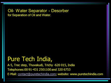 Oil- Water Separator - Desorber for Separation of Oil and Water. Pure Tech India, A-5, Trec step, Thuvakudi, Trichy -620 015, India Telephones:00 91-431.