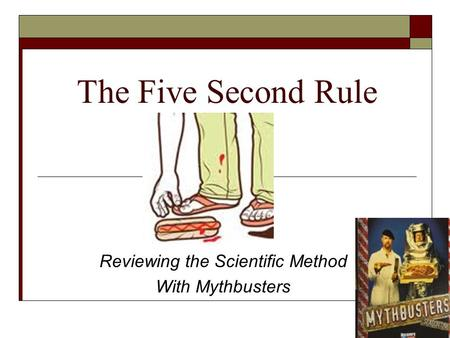 The Five Second Rule Reviewing the Scientific Method With Mythbusters.