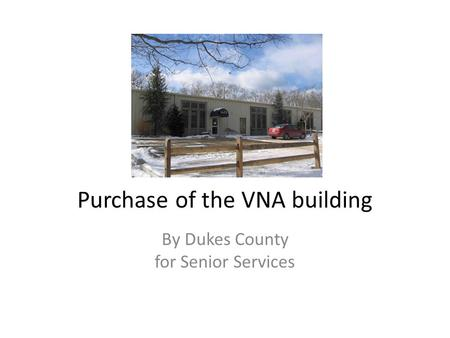Purchase of the VNA building By Dukes County for Senior Services.