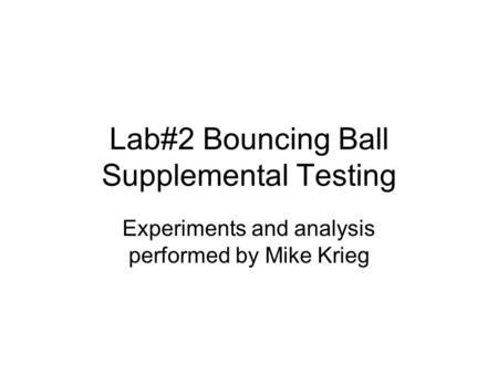 Lab#2 Bouncing Ball Supplemental Testing Experiments and analysis performed by Mike Krieg.