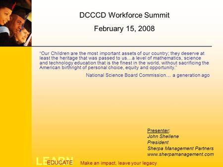 LEARN EDUCATE Make an impact, leave your legacy DCCCD Workforce Summit February 15, 2008 Presenter: John Shellene President Sherpa Management Partners.