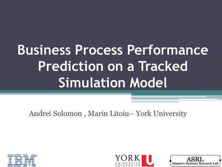 Business Process Performance Prediction on a Tracked Simulation Model Andrei Solomon, Marin Litoiu– York University.