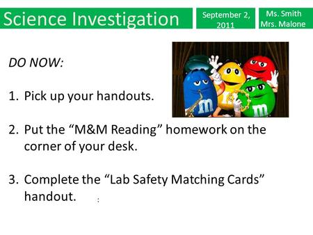 "Science Investigation September 2, 2011 Ms. Smith Mrs. Malone : DO NOW: 1.Pick up your handouts. 2.Put the ""M&M Reading"" homework on the corner of your."