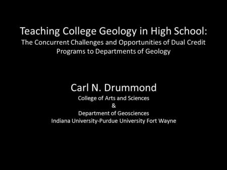 Teaching College Geology in High School: The Concurrent Challenges and Opportunities of Dual Credit Programs to Departments of Geology Carl N. Drummond.