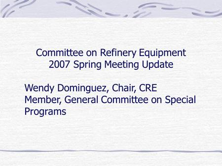 Committee on Refinery Equipment 2007 Spring Meeting Update Wendy Dominguez, Chair, CRE Member, General Committee on Special Programs.