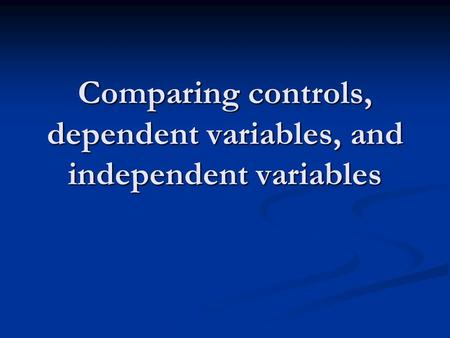 Comparing controls, dependent variables, and independent variables.