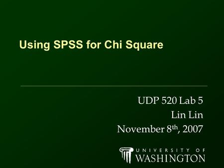 Using SPSS for Chi Square UDP 520 Lab 5 Lin November 8 th, 2007.