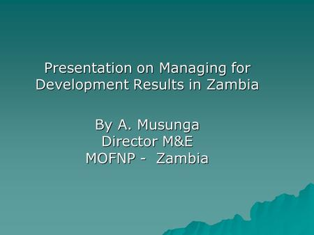 Presentation on Managing for Development Results in Zambia By A. Musunga Director M&E MOFNP - Zambia.