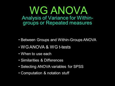 WG ANOVA Analysis of Variance for Within- groups or Repeated measures Between Groups and Within-Groups ANOVA WG ANOVA & WG t-tests When to use each Similarities.