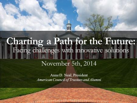 November 5th, 2014 Charting a Path for the Future: Facing challenges with innovative solutions Anne D. Neal, President American Council of Trustees and.