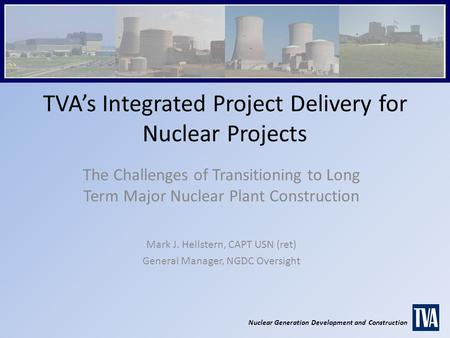 Nuclear Generation Development and Construction TVA's Integrated Project Delivery for Nuclear Projects The Challenges of Transitioning to Long Term Major.