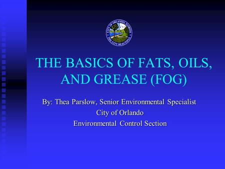 THE BASICS OF FATS, OILS, AND <strong>GREASE</strong> (FOG) By: Thea Parslow, Senior Environmental Specialist City of Orlando City of Orlando Environmental Control Section.