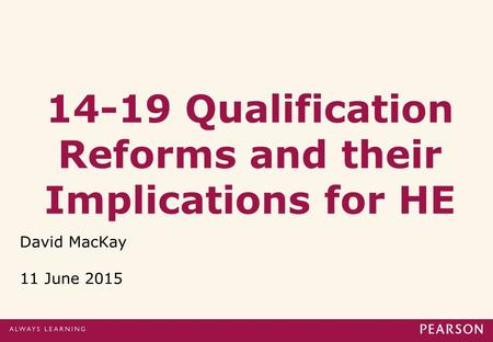 14-19 Qualification Reforms and their Implications for HE David MacKay 11 June 2015.