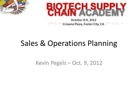 BIOTECH SUPPLY October 8-9, 2012 Crowne Plaza, Foster City, CA Sales & Operations Planning Kevin Pegels – Oct. 9, 2012.