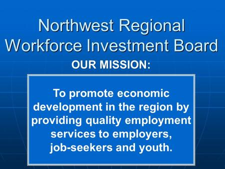 Northwest Regional Workforce Investment Board OUR MISSION OUR MISSION: To promote economic development in the region by providing quality employment services.