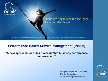 "Quint Wellington Redwood ©2002 business value through IT performance Performance Based Service Management (PBSM) ""A new approach for quick & measurable."
