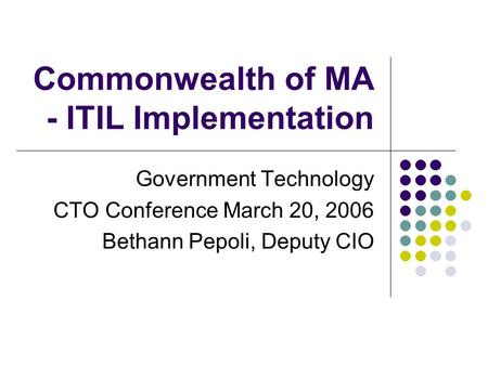 Commonwealth of MA - ITIL Implementation Government Technology CTO Conference March 20, 2006 Bethann Pepoli, Deputy CIO.