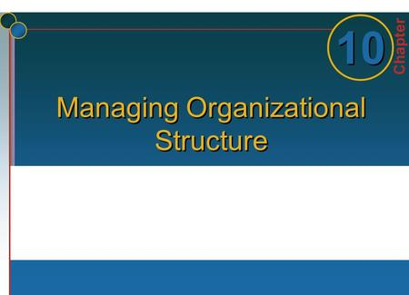 Chapter 1 1 10 Managing Organizational Structure.