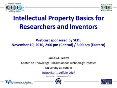 Intellectual Property Basics for Researchers and Inventors Webcast sponsored by SEDL November 10, 2010, 2:00 pm (Central) / 3:00 pm (Eastern) James A.