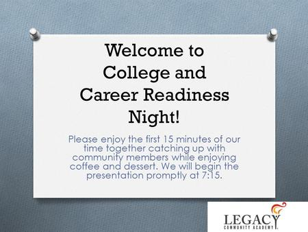 Welcome to College and Career Readiness Night! Please enjoy the first 15 minutes of our time together catching up with community members while enjoying.