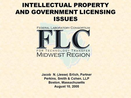INTELLECTUAL PROPERTY AND GOVERNMENT LICENSING ISSUES Jacob N. (Jesse) Erlich, Partner Perkins, Smith & Cohen, LLP Boston, Massachusetts August 10, 2005.