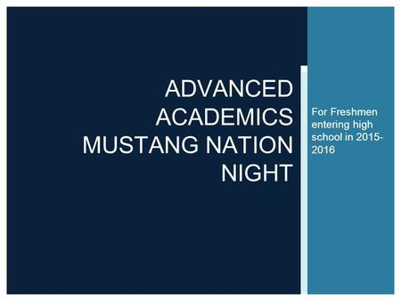 For Freshmen entering high school in 2015- 2016 ADVANCED ACADEMICS MUSTANG NATION NIGHT.