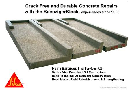 ICRI Convention, October 2010, Pittsburgh 1 Crack Free and Durable Concrete Repairs with the BaenzigerBlock, experiences since 1995 Heinz Bänziger, Sika.