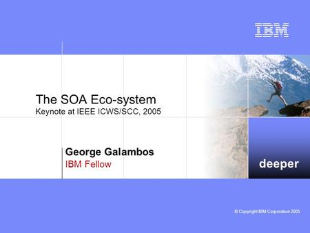 Deeper © Copyright IBM Corporation 2005 The SOA Eco-system Keynote at IEEE ICWS/SCC, 2005 George Galambos IBM Fellow.