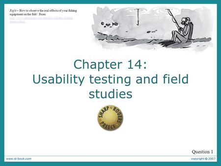 Chapter 14: Usability testing and field studies Question 1 Right – How to observe the real effects of your fishing equipment on the fish! From