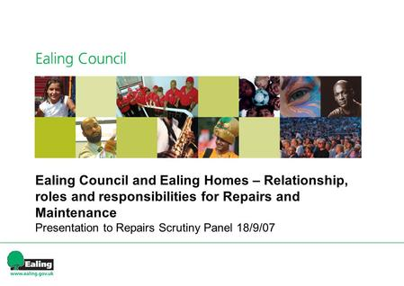 Ealing Council and Ealing Homes – Relationship, roles and responsibilities for Repairs and Maintenance Presentation to Repairs Scrutiny Panel 18/9/07.