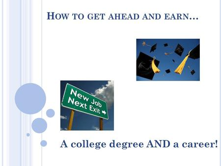 H OW TO GET AHEAD AND EARN … A college degree AND a career!