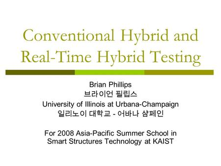 Conventional Hybrid and Real-Time Hybrid Testing Brian Phillips 브라이언 필립스 University of Illinois at Urbana-Champaign 일리노이 대학교 - 어바나 샴페인 For 2008 Asia-Pacific.